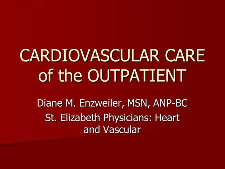 CARDIOVASCULAR CARE of the OUTPATIENT Diane M. Enzweiler, MSN, ANP-BC St. Elizabeth Physicians: Heart and Vascular.