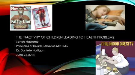 THE INACTIVITY OF CHILDREN LEADING TO HEALTH PROBLEMS Senge Ngalame Principles of Health Behavior, MPH 515 Dr. Danielle Hartigan June 24, 2014.