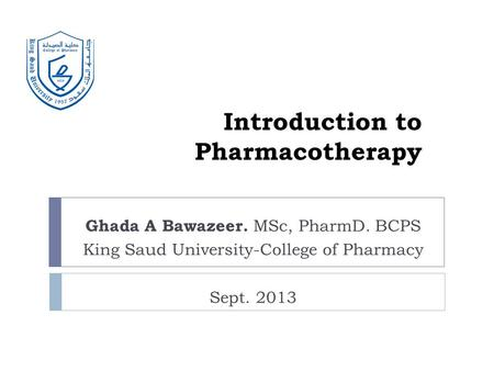 Introduction to Pharmacotherapy Ghada A Bawazeer. MSc, PharmD. BCPS King Saud University-College of Pharmacy Sept. 2013.