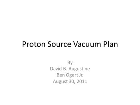 Proton Source Vacuum Plan By David B. Augustine Ben Ogert Jr. August 30, 2011.