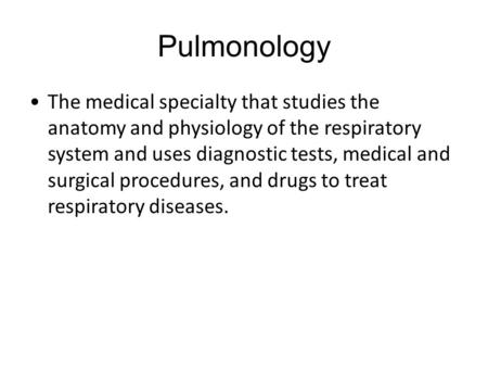 Pulmonology The medical specialty that studies the <strong>anatomy</strong> <strong>and</strong> <strong>physiology</strong> of the respiratory system <strong>and</strong> uses diagnostic tests, medical <strong>and</strong> surgical procedures,