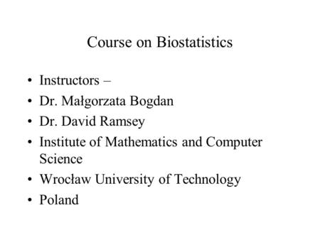 Course on Biostatistics Instructors – Dr. Małgorzata Bogdan Dr. David Ramsey Institute of Mathematics and Computer Science Wrocław University of Technology.