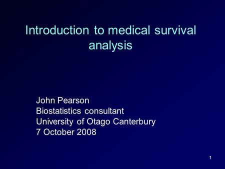 1 Introduction to medical survival analysis John Pearson Biostatistics consultant University of Otago Canterbury 7 October 2008.