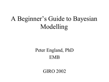 A Beginner's Guide to Bayesian Modelling Peter England, PhD EMB GIRO 2002.