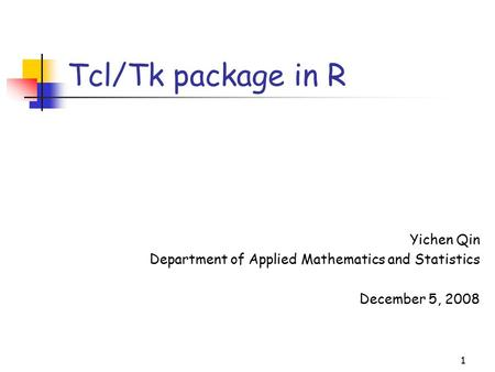 1 Tcl/Tk package in R Yichen Qin Department of Applied Mathematics and Statistics December 5, 2008.