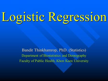 Logistic Regression Bandit Thinkhamrop, PhD. (Statistics) Department of Biostatistics and Demography Faculty of Public Health, Khon Kaen University.