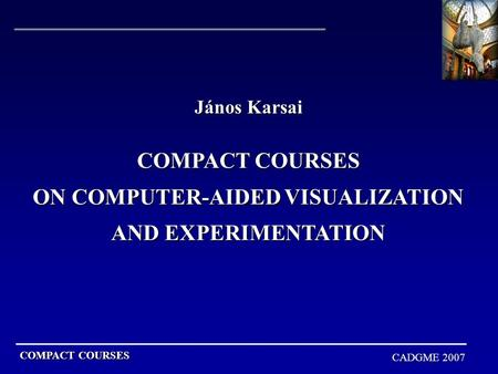 COMPACT COURSES CADGME 2007 János Karsai COMPACT COURSES ON COMPUTER-AIDED VISUALIZATION AND EXPERIMENTATION.