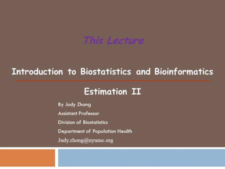 Introduction to Biostatistics and Bioinformatics Estimation II This Lecture By Judy Zhong Assistant Professor Division of Biostatistics Department of Population.