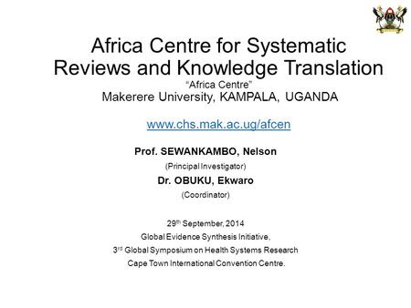 "Africa Centre for Systematic Reviews and Knowledge Translation ""Africa Centre"" Makerere University, KAMPALA, UGANDA www.chs.mak.ac.ug/afcen www.chs.mak.ac.ug/afcen."