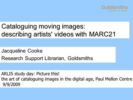 Cataloguing moving images: describing artists' videos with MARC21 Jacqueline Cooke Research Support Librarian, Goldsmiths ARLIS study day: Picture this!