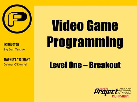VIDEO GAME PROGRAMMING Video Game Programming Level One – Breakout INSTRUCTOR Big Dan Teague TEACHER'S ASSISTANT Delmar O'Donnell.
