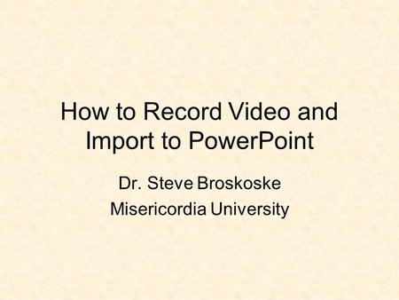 How to Record Video and Import to PowerPoint Dr. Steve Broskoske Misericordia University.