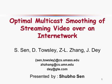 1 Optimal Multicast Smoothing of Streaming Video over an Internetwork S. Sen, D. Towsley, Z-L. Zhang, J. Dey