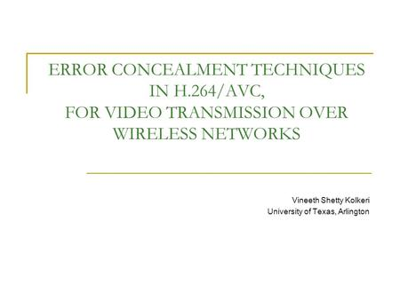 ERROR CONCEALMENT TECHNIQUES IN H.264/AVC, FOR VIDEO TRANSMISSION OVER WIRELESS NETWORKS Vineeth Shetty Kolkeri University of Texas, Arlington.