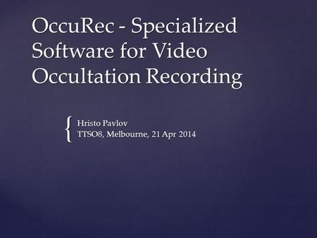{ OccuRec - Specialized Software for Video Occultation Recording Hristo Pavlov TTSO8, Melbourne, 21 Apr 2014.