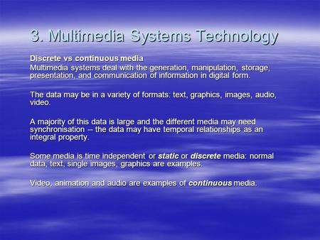 3. Multimedia Systems Technology Discrete vs continuous media Multimedia systems deal with the generation, manipulation, storage, presentation, and communication.