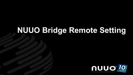 Www.nuuo.com Trusted Video Management NUUO Bridge Remote Setting.