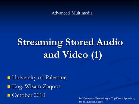 Streaming Stored Audio and Video (1) and Video (1) Advanced Multimedia University of Palestine University of Palestine Eng. Wisam Zaqoot Eng. Wisam Zaqoot.