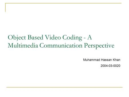 Object Based Video Coding - A Multimedia Communication Perspective Muhammad Hassan Khan 2004-03-0020.