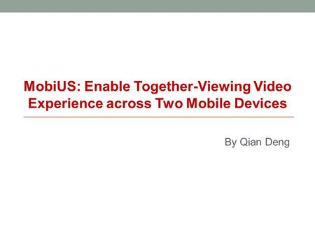 By Qian Deng MobiUS: Enable Together-Viewing Video Experience across Two Mobile Devices.
