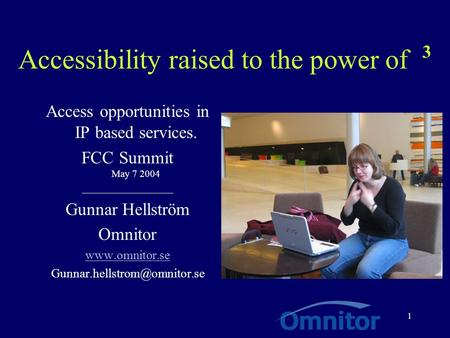 1 Accessibility raised to the power of 3 Access opportunities in IP based services. FCC Summit May 7 2004 __________________ Gunnar Hellström Omnitor www.omnitor.se.