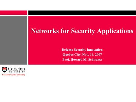 Networks for Security Applications Defense Security Innovation Quebec City, Nov. 16, 2007 Prof. Howard M. Schwartz.