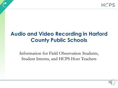 Audio and Video Recording in Harford County Public Schools Information for Field Observation Students, Student Interns, and HCPS Host Teachers.