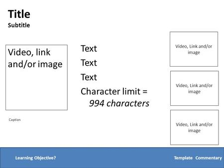 Text Character limit = 994 characters Template: CommentaryLearning Objective? Video, link and/or image Video, Link and/or image Caption Title Subtitle.