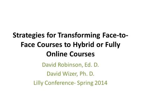 Strategies for Transforming Face-to- Face Courses to Hybrid or Fully Online Courses David Robinson, Ed. D. David Wizer, Ph. D. Lilly Conference- Spring.
