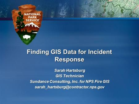Finding GIS Data for Incident Response Sarah Hartsburg GIS Technician Sundance Consulting, Inc. for NPS Fire GIS