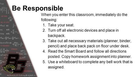 Be Responsible When you enter this classroom, immediately do the following: 1.Take your seat. 2.Turn off all electronic devices and place in backpack.