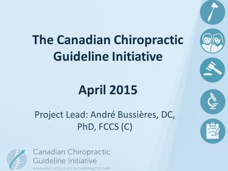 Project Lead: André Bussières, DC, PhD, FCCS (C) The Canadian Chiropractic Guideline Initiative April 2015.