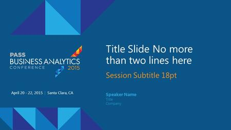 Title Slide No more than two lines here Session Subtitle 18pt April 20 - 22, 2015 | Santa Clara, CA Speaker Name Title Company.