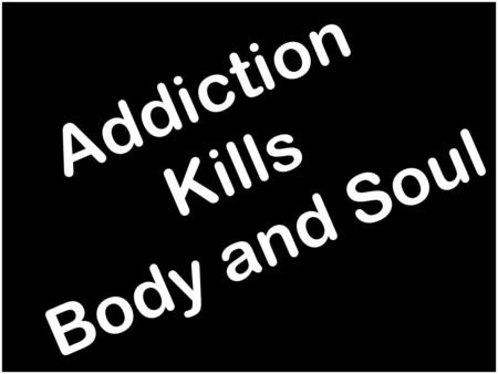 Addiction Kills Body and Soul. Difference: Habit and Addiction Addiction:  Loss of control and freedom Habit:  Can be removed if desired.
