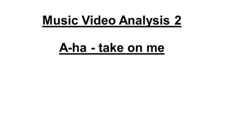 Music Video Analysis 2 A-ha - take on me. Narrative The story is about a cartoonist who's sitting alone in a café, looking at her drawings. The drawings.