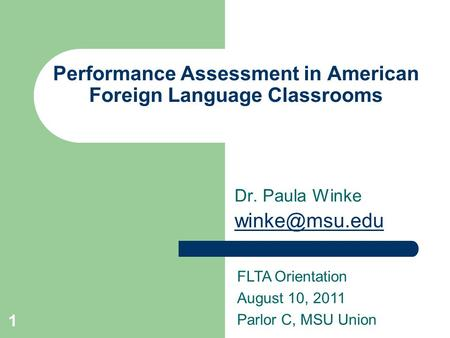 1 Performance Assessment in American Foreign Language Classrooms Dr. Paula Winke FLTA Orientation August 10, 2011 Parlor C, MSU Union.
