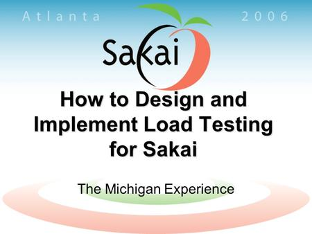 How to Design and Implement Load Testing for Sakai The Michigan Experience.