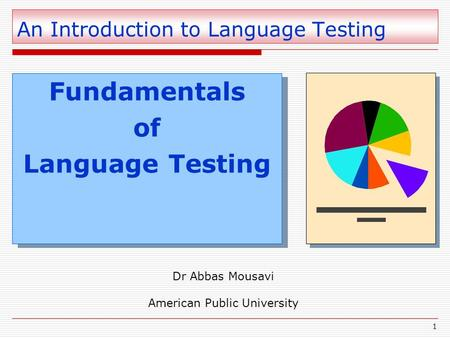 1 An Introduction to Language Testing Fundamentals of Language Testing Fundamentals of Language Testing Dr Abbas Mousavi American Public University.