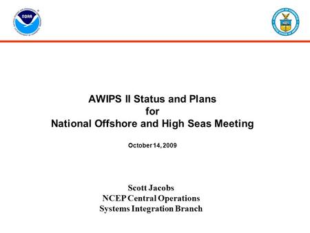 AWIPS II Status and Plans for National Offshore and High Seas Meeting October 14, 2009 Scott Jacobs NCEP Central Operations Systems Integration Branch.
