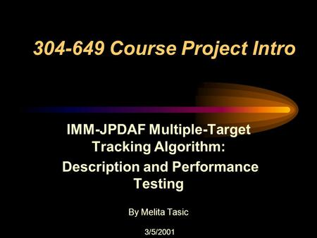 304-649 Course Project Intro IMM-JPDAF Multiple-Target Tracking Algorithm: Description and Performance Testing By Melita Tasic 3/5/2001.