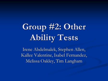 Group #2: Other Ability Tests Irene Abdelmalek, Stephen Allen, Kallee Valentine, Isabel Fernandez, Melissa Oakley, Tim Langham.