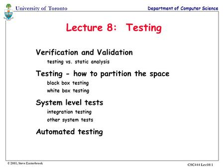 University of Toronto Department of Computer Science CSC444 Lec08 1 Lecture 8: Testing Verification and Validation testing vs. static analysis Testing.