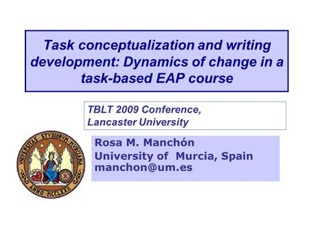 Task conceptualization and writing development: Dynamics of change in a task-based EAP course Rosa M. Manchón University of Murcia, Spain
