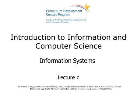 Introduction to Information and Computer Science Information Systems Lecture c This material (Comp4_Unit9c) was developed by OHSU, funded by the Department.