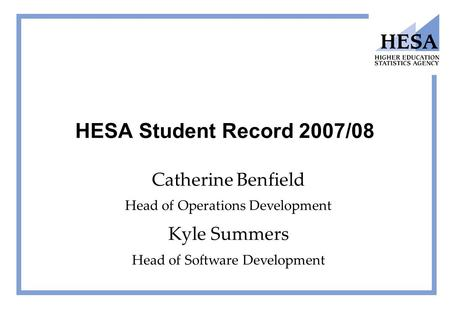 HESA Student Record 2007/08 Catherine Benfield Head of Operations Development Kyle Summers Head of Software Development.