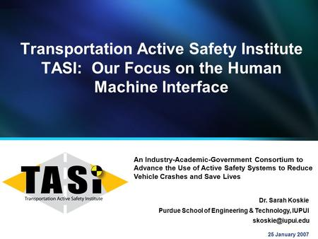 Transportation Active Safety Institute TASI: Our Focus on the Human Machine Interface 25 January 2007 Purdue School of Engineering & Technology, IUPUI.