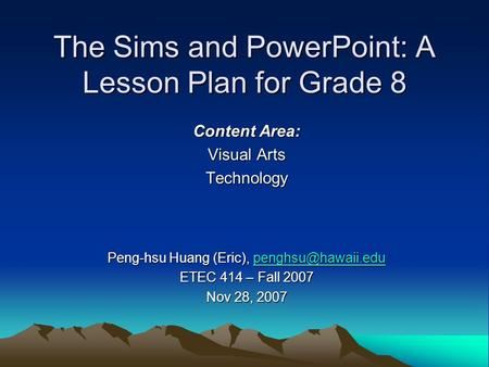 The Sims and PowerPoint: A Lesson Plan for Grade 8 Content Area: Visual Arts Technology Peng-hsu Huang (Eric),  ETEC.