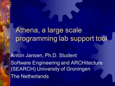 Athena, a large scale programming lab support tool Anton Jansen, Ph.D. Student Software Engineering and ARCHitecture (SEARCH) University of Groningen The.