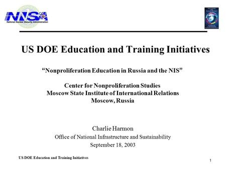 "1 US DOE Education and Training Initiatives Charlie Harmon Office of National Infrastructure and Sustainability September 18, 2003 "" Nonproliferation Education."