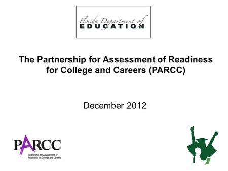 The Partnership for Assessment of Readiness for College and Careers (PARCC) December 2012 1.